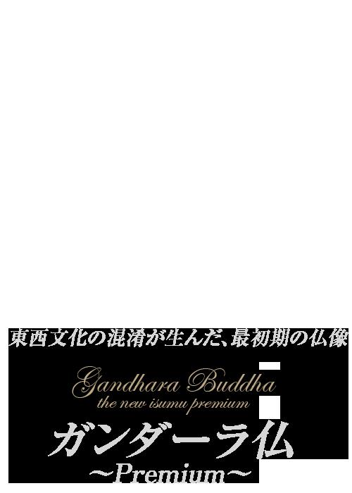 イスム ガンダーラ仏 ~Premium~